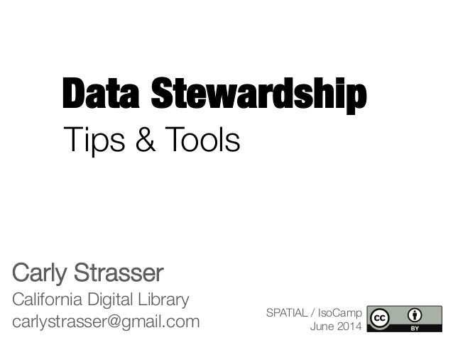 Data Stewardship Carly Strasser California Digital Library carlystrasser@gmail.com SPATIAL / IsoCamp June 2014 Tips & Tools