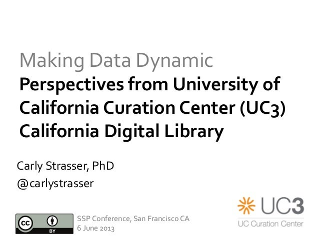 Making	  Data	  Dynamic	  Perspectives	  from	  University	  of	  California	  Curation	  Center	  (UC3)	  	  California	 ...