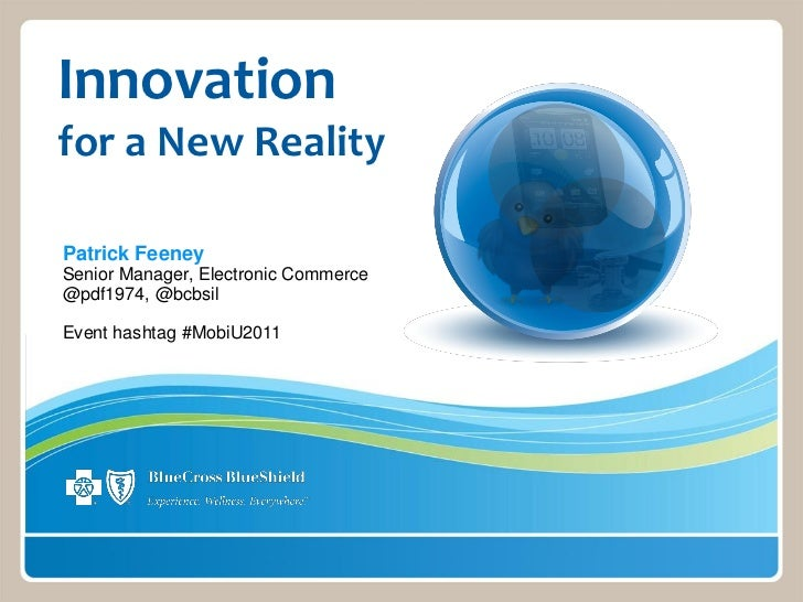 Innovationfor a New RealityPatrick FeeneySenior Manager, Electronic Commerce@pdf1974, @bcbsilEvent hashtag #MobiU2011