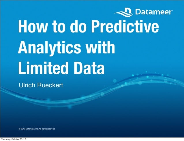 How to do Predictive Analytics with Limited Data Ulrich Rueckert  © 2013 Datameer, Inc. All rights reserved.  Thursday, Oc...