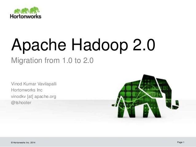 Apache Hadoop 2.0 Migration from 1.0 to 2.0 Vinod Kumar Vavilapalli Hortonworks Inc vinodkv [at] apache.org @tshooter  © H...