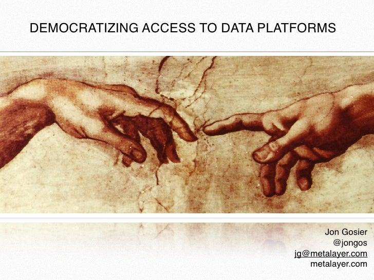 DEMOCRATIZING ACCESS TO DATA PLATFORMS                                      Jon Gosier                                    ...