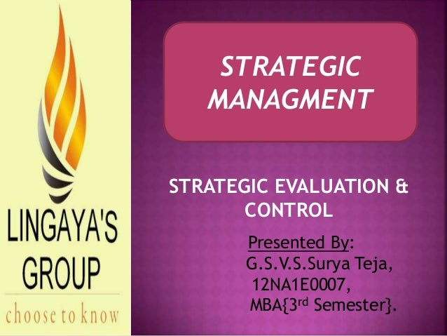 Presented By: G.S.V.S.Surya Teja, 12NA1E0007, MBA{3rd Semester}. STRATEGIC MANAGMENT STRATEGIC EVALUATION & CONTROL