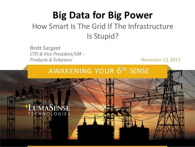 Big Data for Big Power How Smart Is The Grid If The Infrastructure Is Stupid? Brett Sargent CTO & Vice President/GM – Prod...
