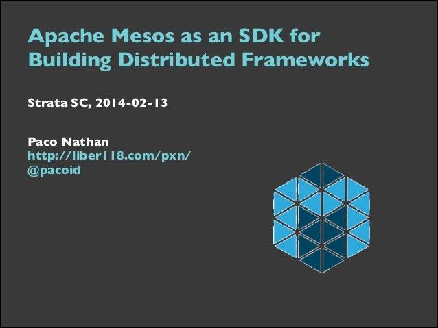 Strata SC 2014: Apache Mesos as an SDK for Building Distributed Frameworks