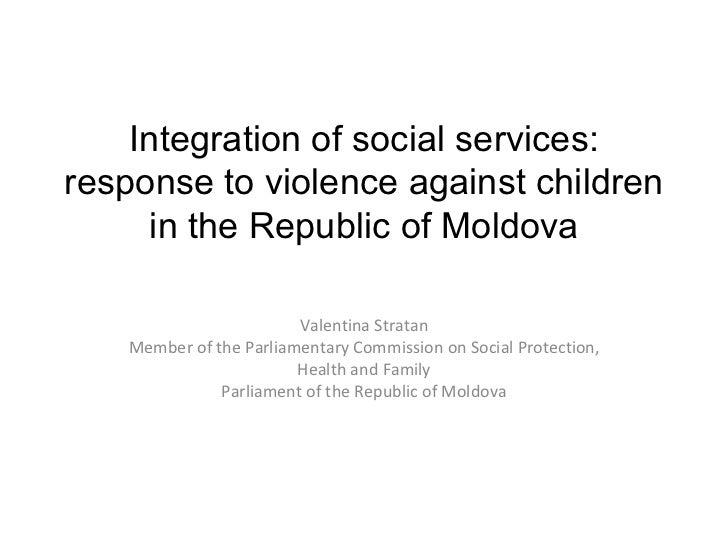 I ntegra tion of social services: response to violence against children in the Republic of Moldova Valentina Stratan Membe...