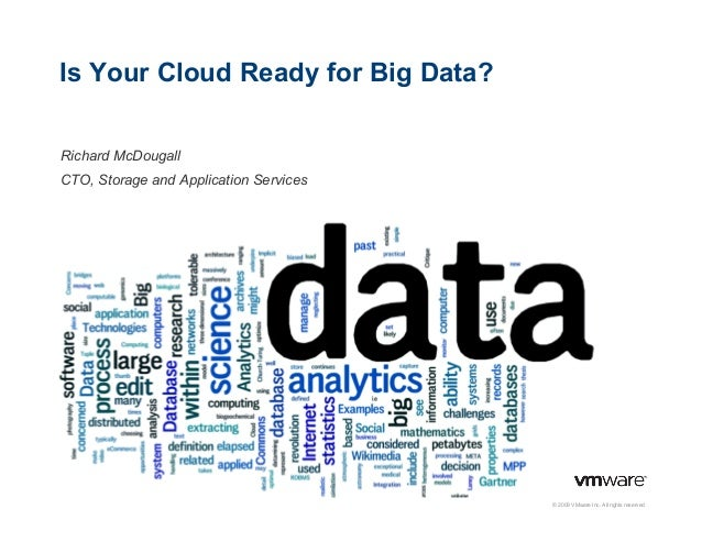 Is Your Cloud Ready for Big Data? Richard McDougall CTO, Storage and Application Services  © 2009 VMware Inc. All rights r...