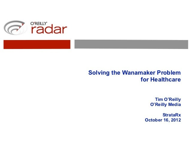 Solving the Wanamaker Problem                 for Healthcare                       Tim O'Reilly                     O'Reil...