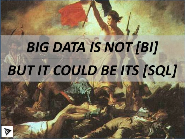 Big Data is not [BI] but it could be its [SQL]