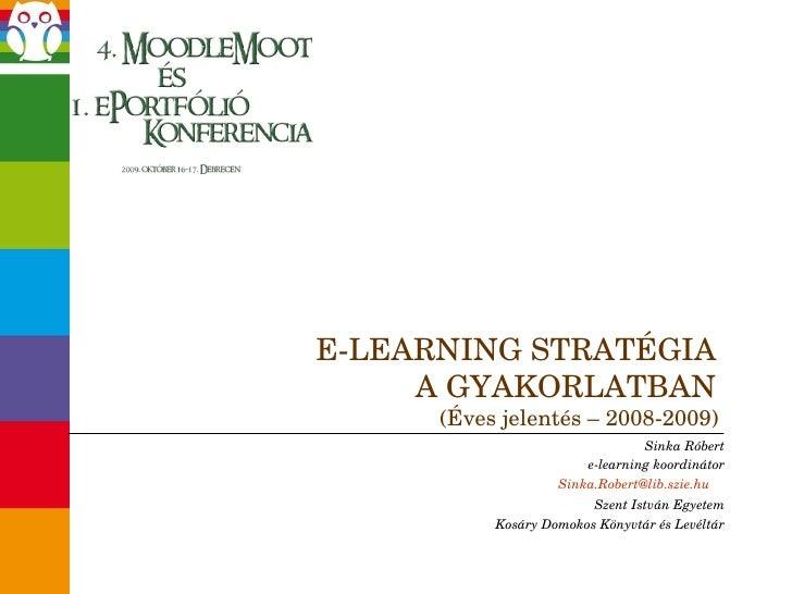E-LEARNING STRATÉGIA  A GYAKORLATBAN  (Éves jelentés – 2008-2009)  Sinka Róbert e-learning koordinátor [email_address]   S...