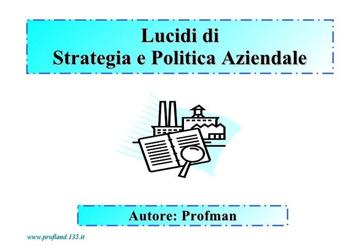 Lucidi di        Strategia e Politica Aziendale                      Autore: Profmanwww.profland.135.it