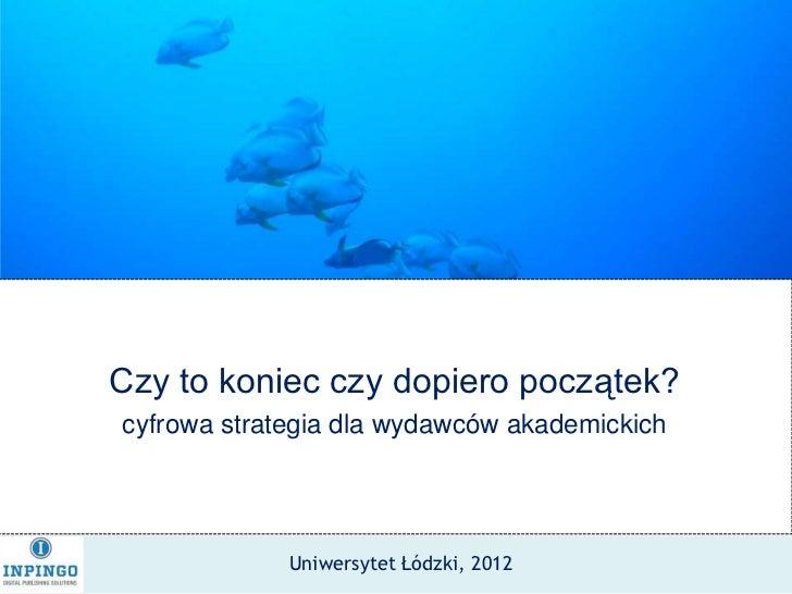 Czy to koniec czy dopiero początek?cyfrowa strategia dla wydawców akademickich             Uniwersytet Łódzki, 2012