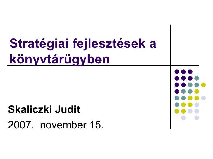 Stratégiai fejlesztések a könyvtárügyben  Skaliczki Judit 2007.  november 15.