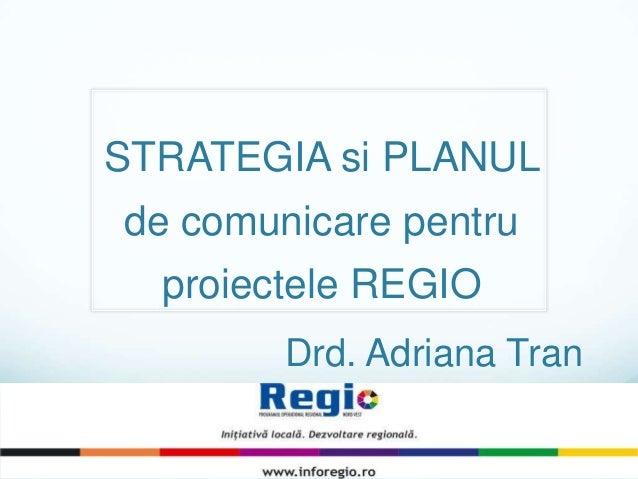 STRATEGIA si PLANUL de comunicare pentru proiectele REGIO Drd. Adriana Tran