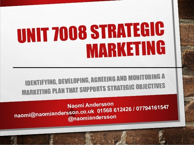 UNIT 7008 STRATEGIC MARKETING IDENTIFYING, DEVELOPING, AGREEING AND MONITORING A MARKETING PLAN THAT SUPPORTS STRATEGIC OB...