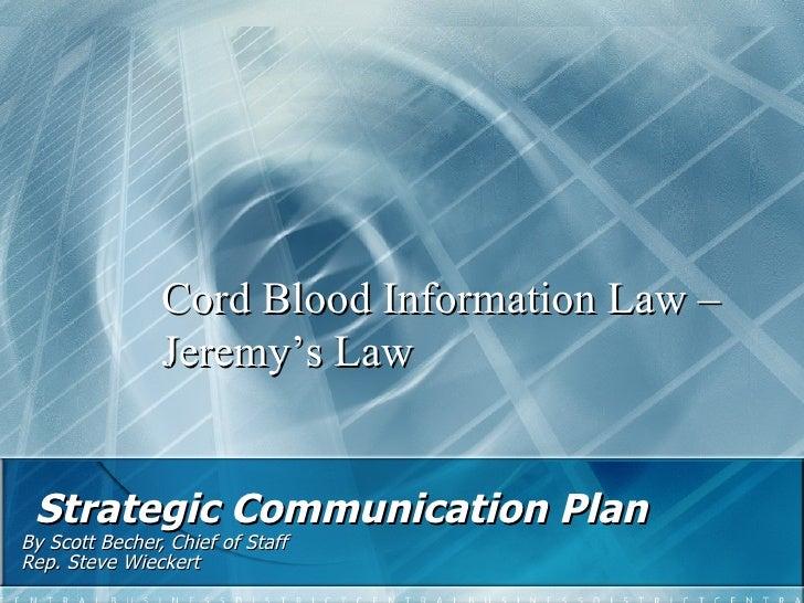 Strategic Communication Plan   By Scott Becher, Chief of Staff  Rep. Steve Wieckert  Cord Blood Information Law – Jeremy...