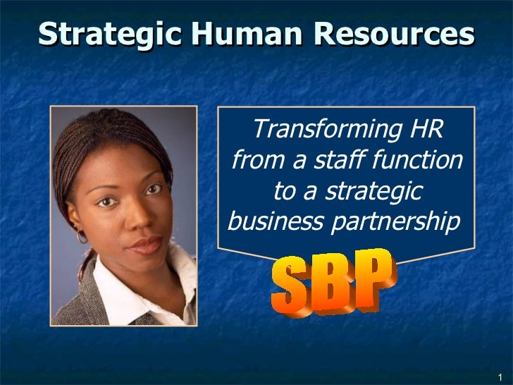 Strategic Human Resources Transforming HR from a staff function to a strategic business partnership  SBP