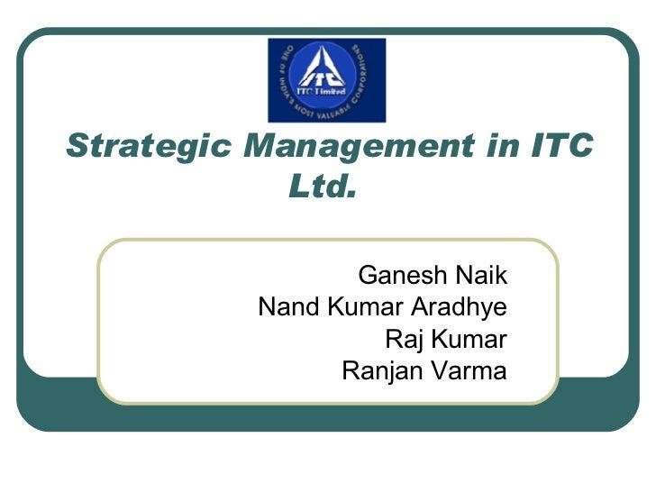 Strategic Management in ITC Ltd.  Ganesh Naik Nand Kumar Aradhye Raj Kumar Ranjan Varma