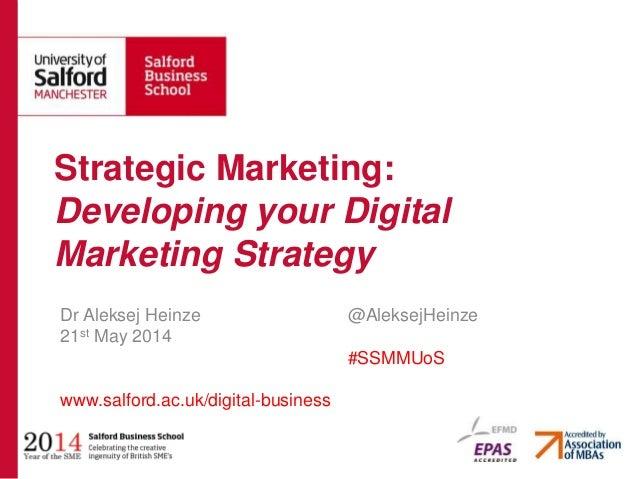 Dr Aleksej Heinze @AleksejHeinze 21st May 2014 #SSMMUoS www.salford.ac.uk/digital-business Strategic Marketing: Developing...