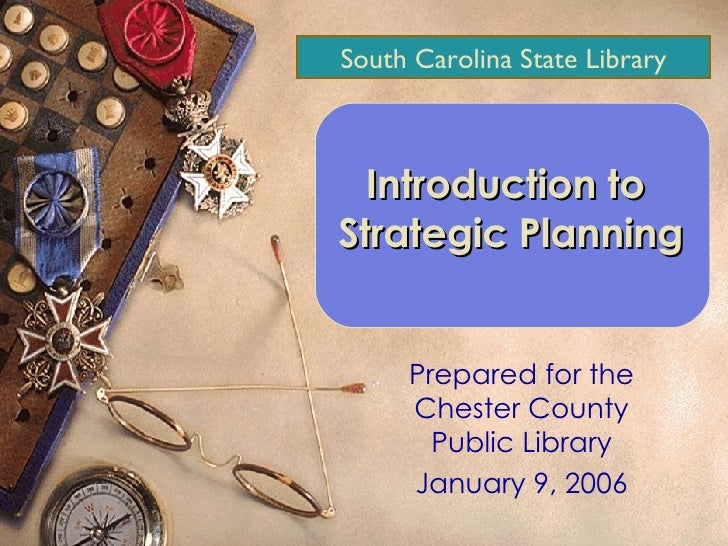 Prepared for the Chester County Public Library January 9, 2006 Introduction to  Strategic Planning South Carolina State Li...
