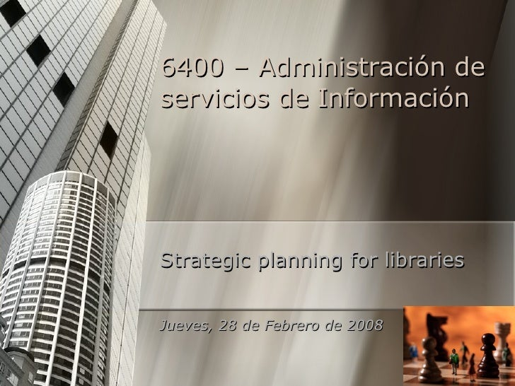 6400 –  Administración de servicios de Información Strategic planning for libraries Jueves, 28 de Febrero de 2008