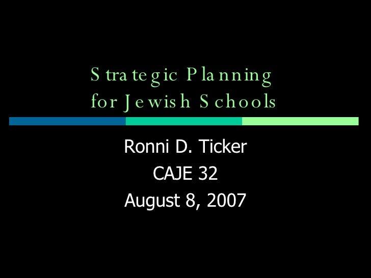 Strategic Planning  for Jewish Schools Ronni D. Ticker CAJE 32 August 8, 2007