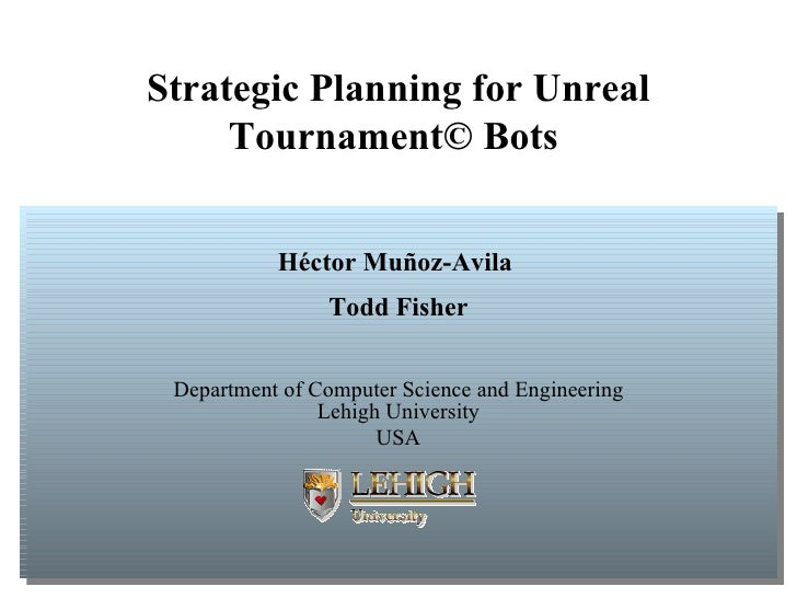 Strategic Planning for Unreal Tournament© Bots   H é ctor Mu ñ oz-Avila  Todd Fisher Department of Computer Science and En...