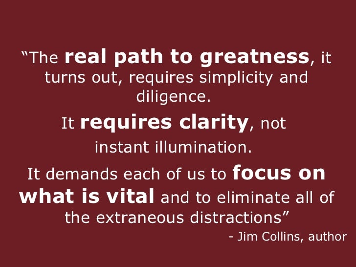 """ The  real path to greatness , it turns out, requires simplicity and diligence.  It  requires clarity , not  instant illu..."