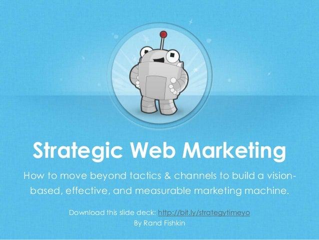 Strategic Web MarketingDownload this slide deck: http://bit.ly/strategytimeyoBy Rand FishkinHow to move beyond tactics & c...