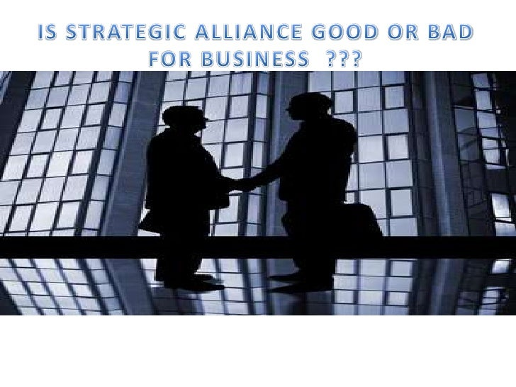 IS STRATEGIC ALLIANCE GOOD OR BAD FOR BUSINESS  ???<br />