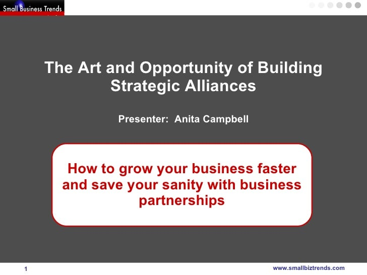 The Art and Opportunity of Building Strategic Alliances Presenter:  Anita Campbell How to grow your business faster and sa...