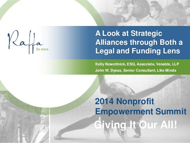 A Look at Strategic Alliances through Both a Legal and Funding Lens 2014 Nonprofit Empowerment Summit Giving It Our All! K...