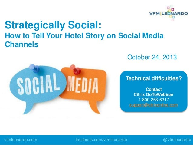 Strategically Social: How to Tell Your Hotel Story on Social Media Channels October 24, 2013 Technical difficulties? Conta...