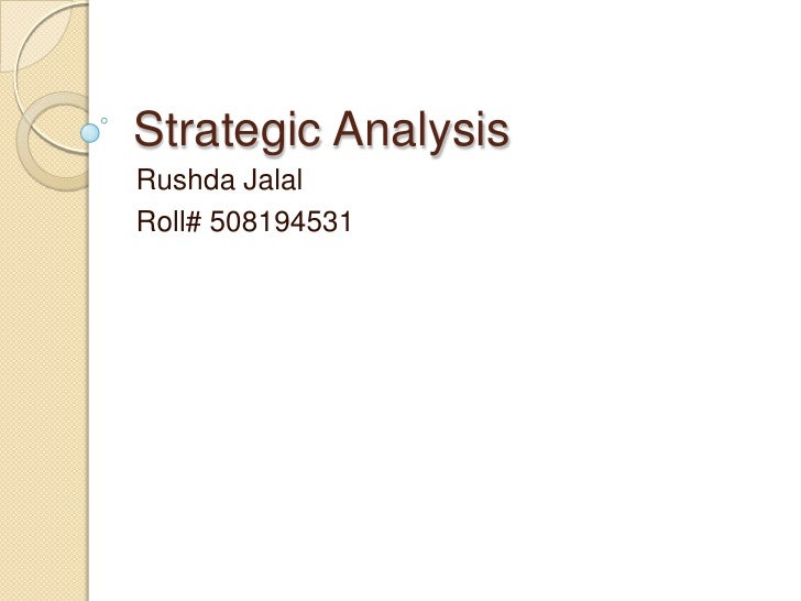 Strategic Analysis<br />Rushda Jalal<br />Roll# 508194531<br />