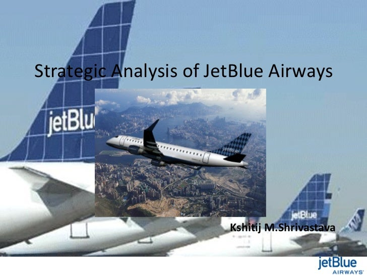 Strategic Analysis of JetBlue Airways                        Kshitij M.Shrivastava