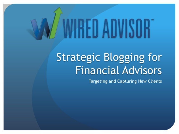 Strategic Blogging for Financial Advisors<br />Targeting and Capturing New Clients<br />