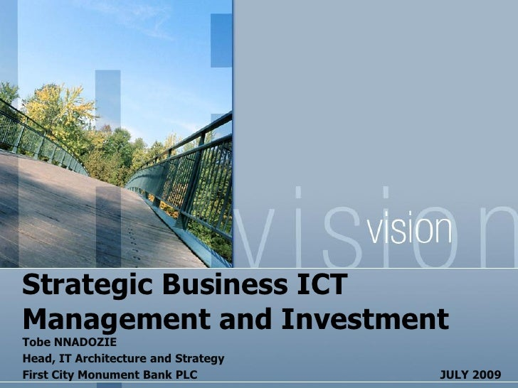 Strategic Business ICT Management and Investment Tobe NNADOZIE Head, IT Architecture and Strategy First City Monument Bank...