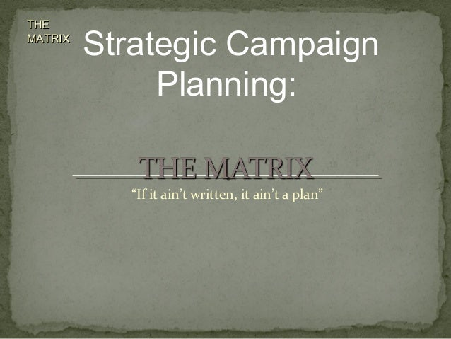 "THETHE MATRIXMATRIX ""If it ain't written, it ain't a plan"" Strategic Campaign Planning:"