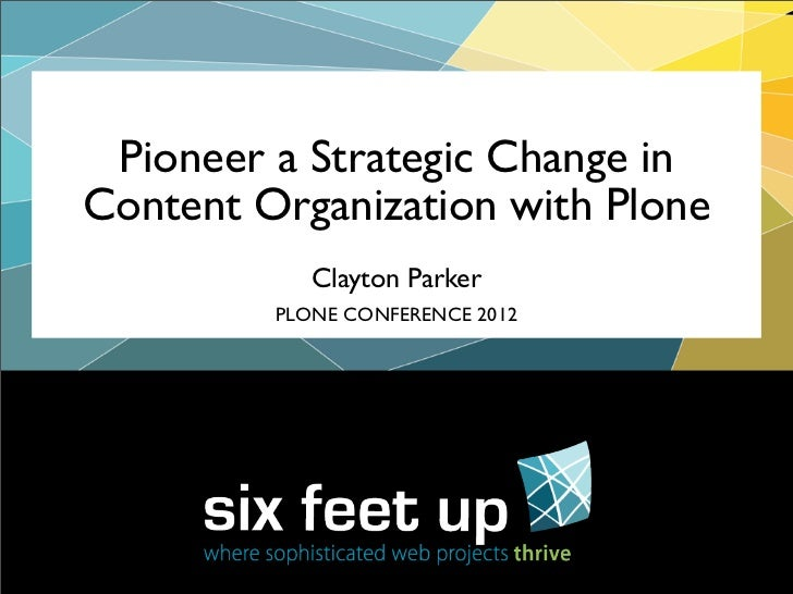 Pioneer a Strategic Change inContent Organization with Plone            Clayton Parker         PLONE CONFERENCE 2012