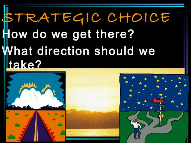 STRATEGIC CHOICE How do we get there? What direction should we take?