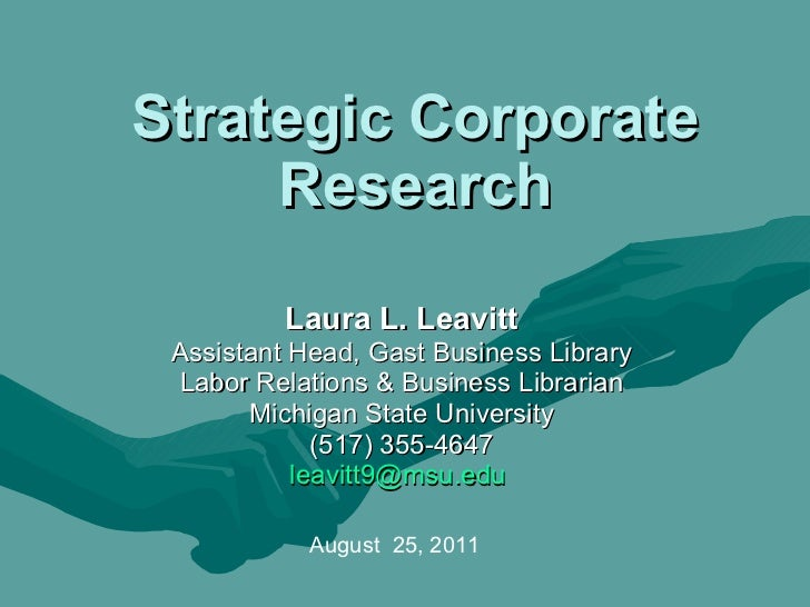 Strategic Corporate Research Laura L. Leavitt Assistant Head, Gast Business Library Labor Relations & Business Librarian M...