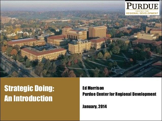 Strategic Doing: An Introduction  Ed Morrison Purdue Center for Regional Development !  January, 2014