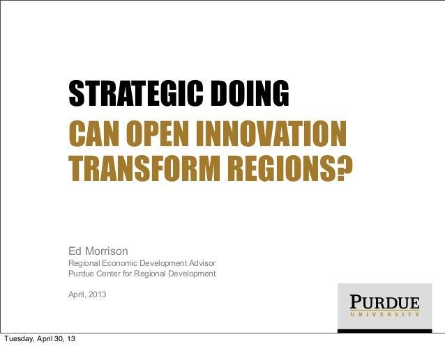 STRATEGIC DOING CAN OPEN INNOVATION TRANSFORM REGIONS? Ed Morrison Regional Economic Development Advisor Purdue Center for...