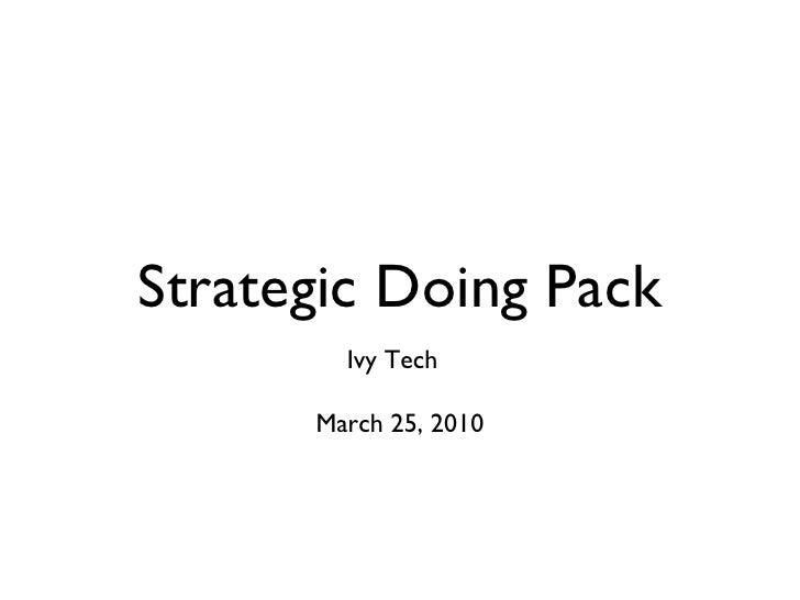 Strategic Doing Pack <ul><li>Ivy Tech  </li></ul><ul><li>March 25, 2010 </li></ul>