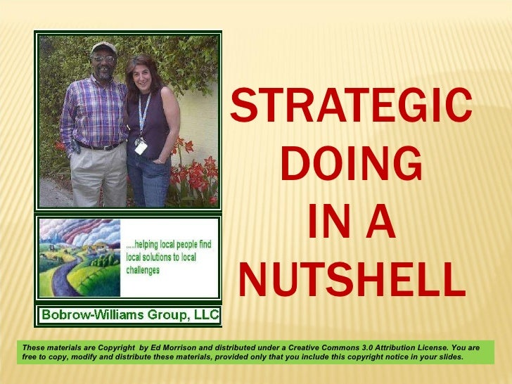 STRATEGIC DOING IN A NUTSHELL These materials are Copyright  by Ed Morrison and distributed under a Creative Commons 3.0 A...