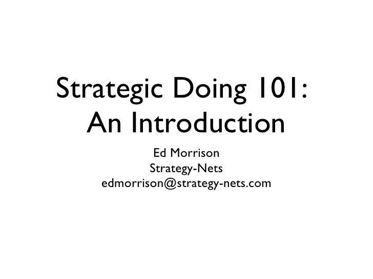 Strategic Doing 101:  An Introduction <ul><li>Ed Morrison </li></ul><ul><li>Strategy-Nets </li></ul><ul><li>[email_address...