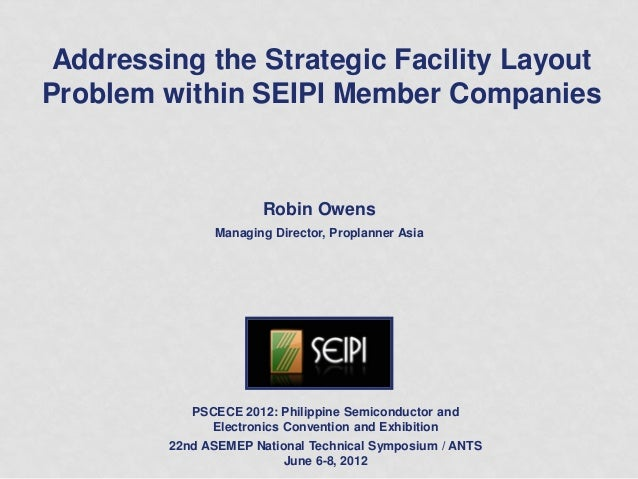 Addressing the Strategic Facility LayoutProblem within SEIPI Member CompaniesRobin OwensManaging Director, Proplanner Asia...