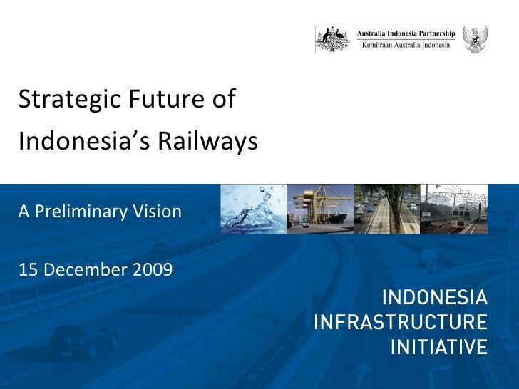<ul><li>Strategic Future of  </li></ul><ul><li>Indonesia's Railways </li></ul>A Preliminary Vision 15 December 2009