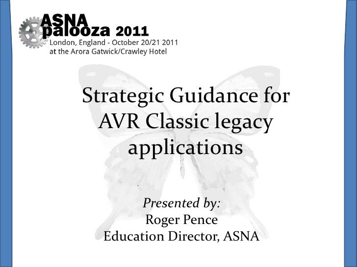Strategic Guidance for  AVR Classic legacy     applications        Presented by:        Roger Pence  Education Director, A...