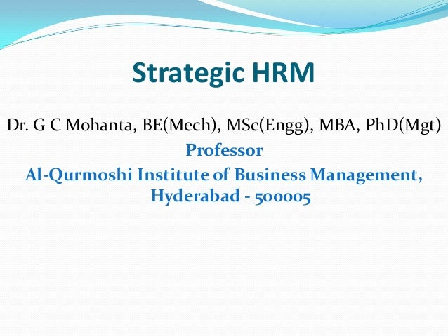 Strategic HRM Dr. G C Mohanta, BE(Mech), MSc(Engg), MBA, PhD(Mgt) Professor Al-Qurmoshi Institute of Business Management, ...